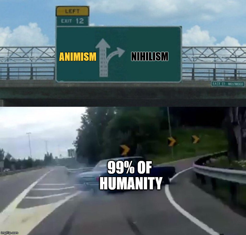 Sad but true | ANIMISM 99% OF HUMANITY NIHILISM | image tagged in memes,left exit 12 off ramp,animism,nihilism,humanity | made w/ Imgflip meme maker