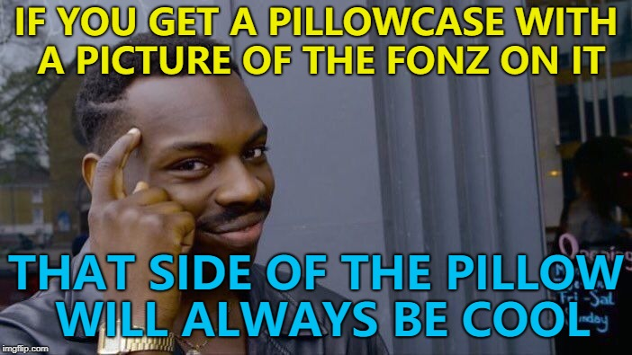 The days of turning the pillow over are done... :) | IF YOU GET A PILLOWCASE WITH A PICTURE OF THE FONZ ON IT THAT SIDE OF THE PILLOW WILL ALWAYS BE COOL | image tagged in memes,roll safe think about it,the fonz,pillow | made w/ Imgflip meme maker