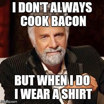 Dos Equis Guy Awesome | I DON'T ALWAYS COOK BACON BUT WHEN I DO I WEAR A SHIRT | image tagged in dos equis guy awesome | made w/ Imgflip meme maker