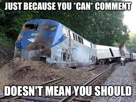 JUST BECAUSE YOU *CAN* COMMENT DOESN'T MEAN YOU SHOULD | image tagged in trainwreck | made w/ Imgflip meme maker