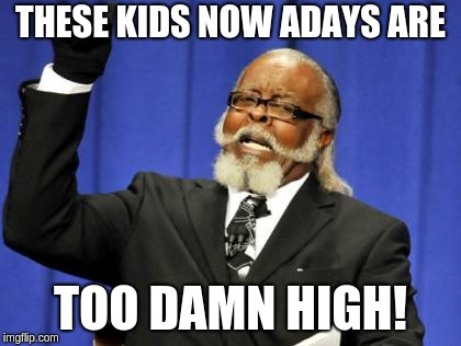 Too Damn High Meme | THESE KIDS NOW ADAYS ARE TOO DAMN HIGH! | image tagged in memes,too damn high | made w/ Imgflip meme maker