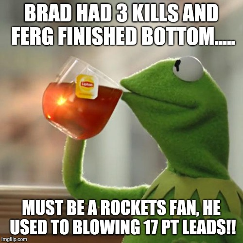 But Thats None Of My Business Meme | BRAD HAD 3 KILLS AND FERG FINISHED BOTTOM..... MUST BE A ROCKETS FAN, HE USED TO BLOWING 17 PT LEADS!! | image tagged in memes,but thats none of my business,kermit the frog | made w/ Imgflip meme maker