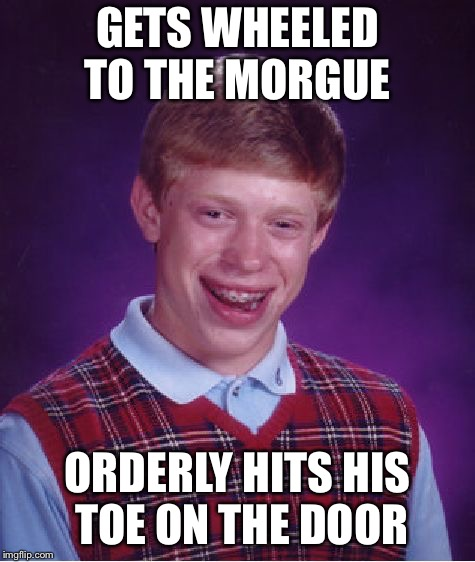 Bad Luck Brian Meme | GETS WHEELED TO THE MORGUE ORDERLY HITS HIS TOE ON THE DOOR | image tagged in memes,bad luck brian | made w/ Imgflip meme maker