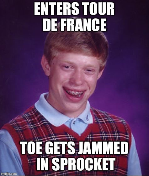 Bad Luck Brian Meme | ENTERS TOUR DE FRANCE TOE GETS JAMMED IN SPROCKET | image tagged in memes,bad luck brian | made w/ Imgflip meme maker