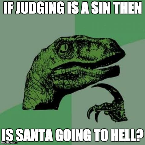 Philosoraptor | IF JUDGING IS A SIN THEN IS SANTA GOING TO HELL? | image tagged in memes,philosoraptor | made w/ Imgflip meme maker