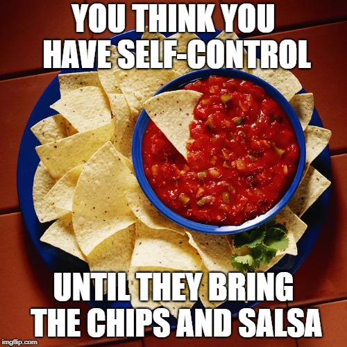 My dad came up with this one | YOU THINK YOU HAVE SELF-CONTROL UNTIL THEY BRING THE CHIPS AND SALSA | image tagged in memes,so true memes,chips,salsa,dad joke,self-control | made w/ Imgflip meme maker