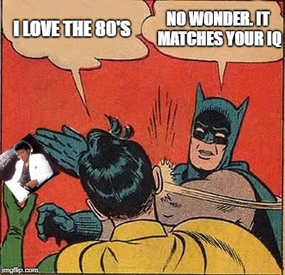 Batman Slapping Robin Meme | I LOVE THE 80'S NO WONDER. IT MATCHES YOUR IQ | image tagged in memes,batman slapping robin,1980's | made w/ Imgflip meme maker