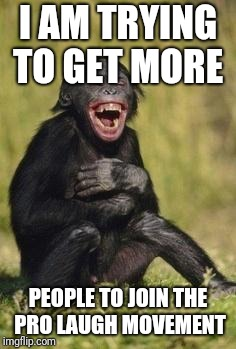 Laughing monkey | I AM TRYING TO GET MORE PEOPLE TO JOIN THE PRO LAUGH MOVEMENT | image tagged in laughing monkey | made w/ Imgflip meme maker