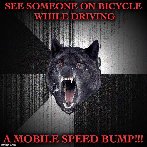 Insanity Wolf | SEE SOMEONE ON BICYCLE WHILE DRIVING A MOBILE SPEED BUMP!!! | image tagged in memes,insanity wolf | made w/ Imgflip meme maker