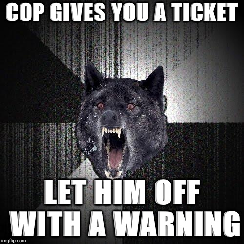 Insanity Wolf Meme | COP GIVES YOU A TICKET LET HIM OFF WITH A WARNING | image tagged in memes,insanity wolf | made w/ Imgflip meme maker