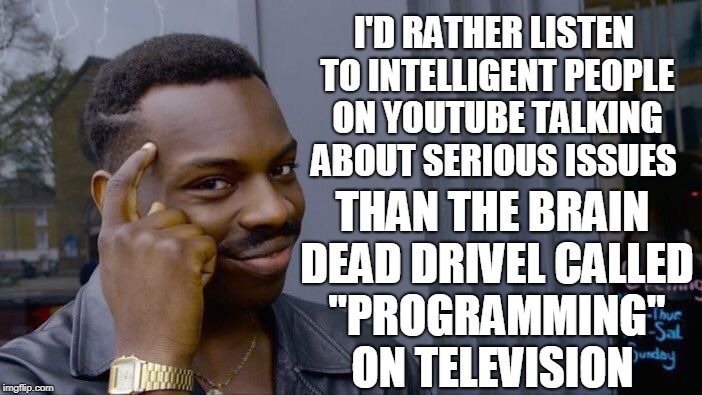 "Roll Safe Think About It Meme | I'D RATHER LISTEN TO INTELLIGENT PEOPLE ON YOUTUBE TALKING ABOUT SERIOUS ISSUES THAN THE BRAIN DEAD DRIVEL CALLED ""PROGRAMMING"" ON TELEVISIO 