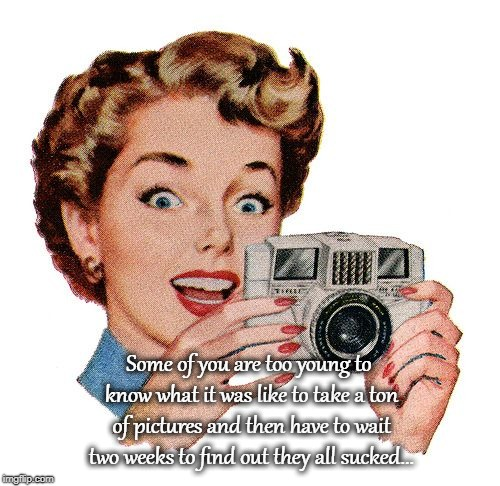 Old fashion photography... | Some of you are too young to know what it was like to take a ton of pictures and then have to wait two weeks to find out they all sucked... | image tagged in young,ton of pictures,two weeks,all terrible | made w/ Imgflip meme maker