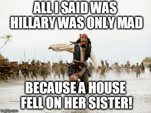 Jack Sparrow Being Chased Meme | ALL I SAID WAS HILLARY WAS ONLY MAD BECAUSE A HOUSE FELL ON HER SISTER! | image tagged in memes,jack sparrow being chased | made w/ Imgflip meme maker