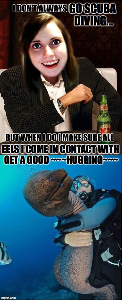 A Good... | GO SCUBA DIVING... EELS I COME IN CONTACT WITH GET A GOOD ~~~HUGGING~~~ | image tagged in overly attached girlfriend,eel,hugging,i don't always,scuba diving | made w/ Imgflip meme maker