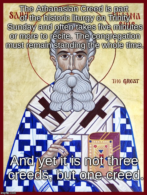 The Athanasian Creed is part of the historic liturgy on Trinity Sunday and often takes five minutes or more to recite. The congregation must | image tagged in st-athanasius | made w/ Imgflip meme maker