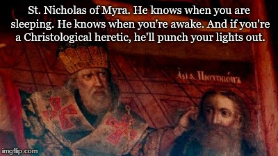 St. Nicholas Punches Arius | St. Nicholas of Myra. He knows when you are sleeping. He knows when you're awake. And if you're a Christological heretic, he'll punch your l | image tagged in st nicholas punches arius | made w/ Imgflip meme maker