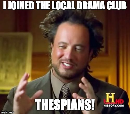 Ancient Aliens Meme | I JOINED THE LOCAL DRAMA CLUB THESPIANS! | image tagged in memes,ancient aliens | made w/ Imgflip meme maker