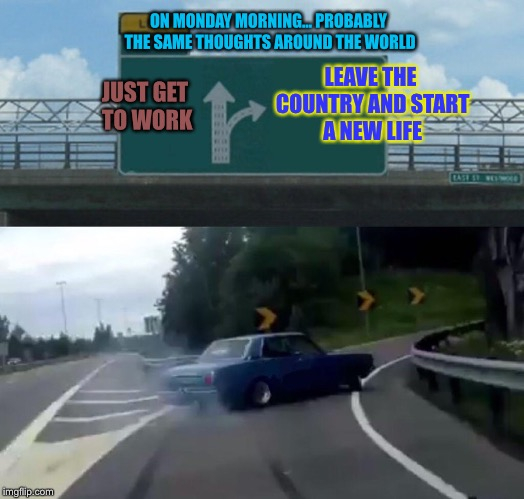Left Exit 12 Off Ramp Meme | JUST GET TO WORK LEAVE THE COUNTRY AND START A NEW LIFE ON MONDAY MORNING... PROBABLY THE SAME THOUGHTS AROUND THE WORLD | image tagged in memes,left exit 12 off ramp | made w/ Imgflip meme maker