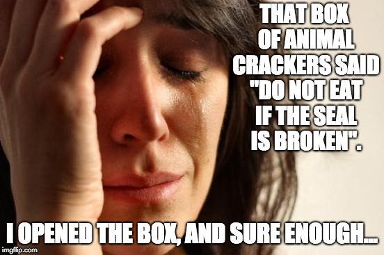"First World Problems Meme | THAT BOX OF ANIMAL CRACKERS SAID ""DO NOT EAT IF THE SEAL IS BROKEN"". I OPENED THE BOX, AND SURE ENOUGH... 
