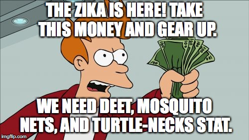 Shut Up And Take My Money Fry Meme | THE ZIKA IS HERE! TAKE  THIS MONEY AND GEAR UP. WE NEED DEET, MOSQUITO NETS, AND TURTLE-NECKS STAT. | image tagged in memes,shut up and take my money fry | made w/ Imgflip meme maker