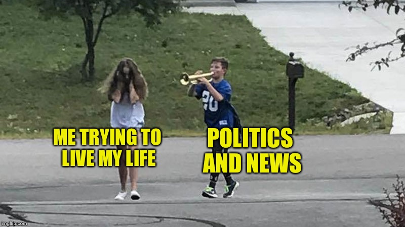 Trumpet Boy Object Labeling | POLITICS AND NEWS ME TRYING TO LIVE MY LIFE | image tagged in trumpet boy object labeling,memes | made w/ Imgflip meme maker