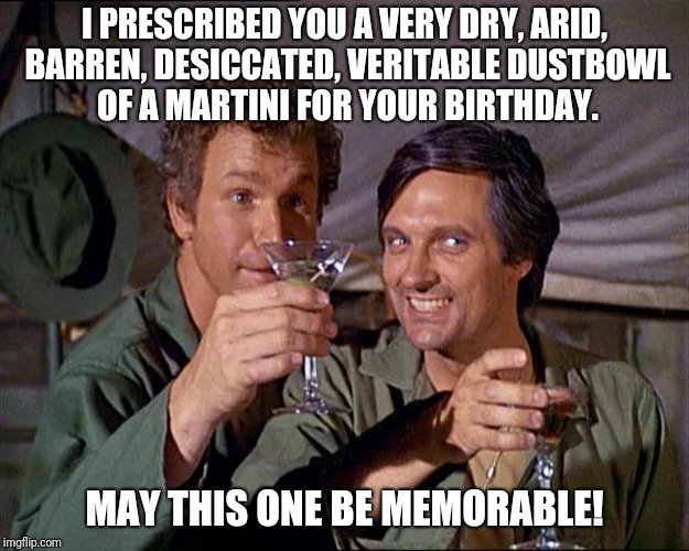 MASH birthday | I PRESCRIBED YOU A VERY DRY, ARID, BARREN, DESICCATED, VERITABLE DUSTBOWL OF A MARTINI FOR YOUR BIRTHDAY. MAY THIS ONE BE MEMORABLE! | image tagged in mash,birthday,martini | made w/ Imgflip meme maker