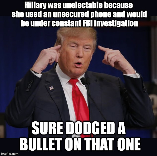 Makes Sense To Somebody... | Hillary was unelectable because she used an unsecured phone and would be under constant FBI investigation SURE DODGED A BULLET ON THAT ONE | image tagged in trump,donald trump,trump investigation,trump fbi,trump supporters,trump hillary | made w/ Imgflip meme maker