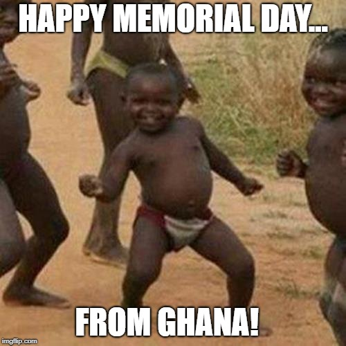 Third World Success Kid Meme | HAPPY MEMORIAL DAY... FROM GHANA! | image tagged in memes,third world success kid | made w/ Imgflip meme maker