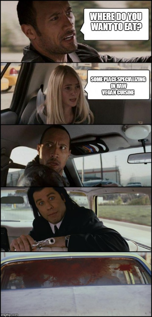 the rock driving and pulp fiction | WHERE DO YOU WANT TO EAT? SOME PLACE SPECIALIZING IN RAW VEGAN CUISINE | image tagged in the rock driving and pulp fiction | made w/ Imgflip meme maker