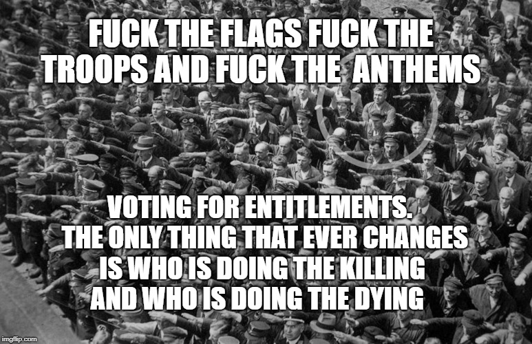 Lone non-Nazi Saluter | F**K THE FLAGS F**K THE TROOPS AND F**K THE  ANTHEMS VOTING FOR ENTITLEMENTS.  THE ONLY THING THAT EVER CHANGES IS WHO IS DOING THE KILLING  | image tagged in lone non-nazi saluter | made w/ Imgflip meme maker