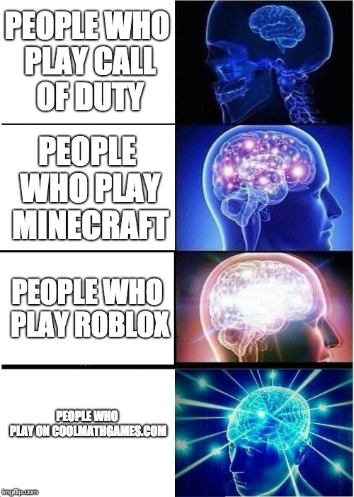 Expanding Brain Meme | PEOPLE WHO PLAY CALL OF DUTY PEOPLE WHO PLAY MINECRAFT PEOPLE WHO PLAY ROBLOX PEOPLE WHO PLAY ON COOLMATHGAMES.COM | image tagged in memes,expanding brain | made w/ Imgflip meme maker