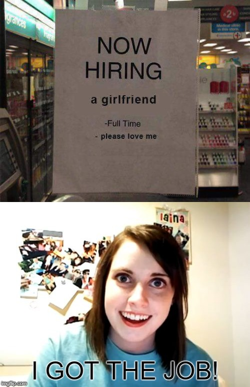Warning!  | I GOT THE JOB! | image tagged in funny,desperate,now hiring,overly attached girlfriend | made w/ Imgflip meme maker