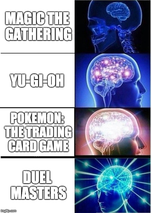 Expanding Brain Meme | MAGIC THE GATHERING YU-GI-OH POKEMON: THE TRADING CARD GAME DUEL MASTERS | image tagged in memes,expanding brain | made w/ Imgflip meme maker
