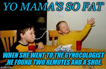Yo Mamas So Fat Meme | YO MAMA'S SO FAT WHEN SHE WENT TO THE GYNOCOLOGIST ,HE FOUND TWO REMOTES AND A SHOE. | image tagged in memes,yo mamas so fat | made w/ Imgflip meme maker