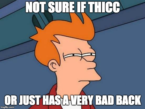 Futurama Fry Meme | NOT SURE IF THICC OR JUST HAS A VERY BAD BACK | image tagged in memes,futurama fry | made w/ Imgflip meme maker