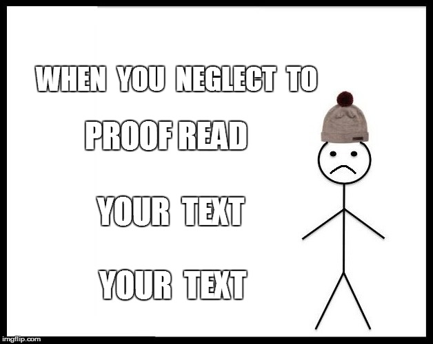 WHEN  YOU  NEGLECT  TO PROOF READ YOUR  TEXT YOUR  TEXT | made w/ Imgflip meme maker