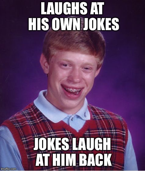 Bad Luck Brian Meme | LAUGHS AT HIS OWN JOKES JOKES LAUGH AT HIM BACK | image tagged in memes,bad luck brian | made w/ Imgflip meme maker