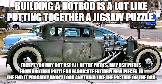 BUILDING A HOTROD IS A LOT LIKE PUTTING TOGETHER A JIGSAW PUZZLE. EXCEPT YOU MAY NOT USE ALL OF THE PIECES, MAY USE PIECES FROM ANOTHER PUZZ | image tagged in hot rod | made w/ Imgflip meme maker