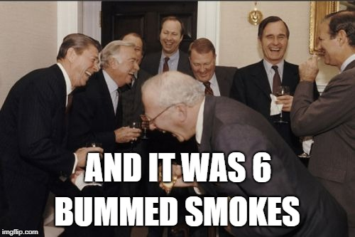 Laughing Men In Suits Meme | AND IT WAS 6 BUMMED SMOKES | image tagged in memes,laughing men in suits | made w/ Imgflip meme maker