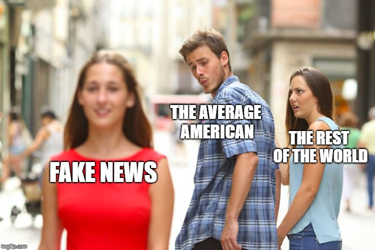 Distracted Boyfriend Meme | FAKE NEWS THE AVERAGE AMERICAN THE REST OF THE WORLD | image tagged in memes,distracted boyfriend | made w/ Imgflip meme maker