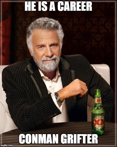 The Most Interesting Man In The World Meme | HE IS A CAREER CONMAN GRIFTER | image tagged in memes,the most interesting man in the world | made w/ Imgflip meme maker