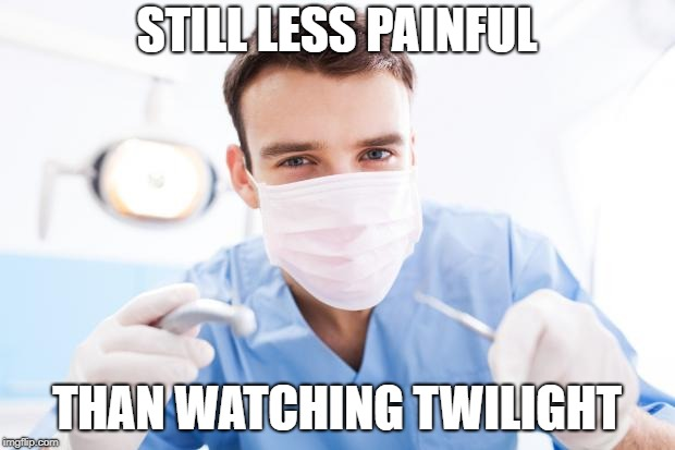 Open Wide! | STILL LESS PAINFUL THAN WATCHING TWILIGHT | image tagged in dentist,memes,still a better love story than twilight | made w/ Imgflip meme maker