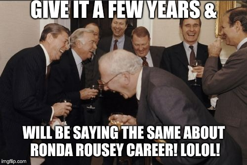 Laughing Men In Suits Meme | GIVE IT A FEW YEARS & WILL BE SAYING THE SAME ABOUT RONDA ROUSEY CAREER! LOLOL! | image tagged in memes,laughing men in suits | made w/ Imgflip meme maker