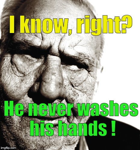 Skeptical old man | I know, right? He never washes his hands ! | image tagged in skeptical old man | made w/ Imgflip meme maker