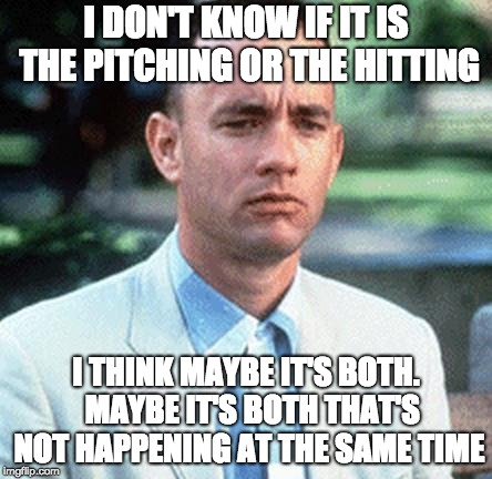 forrest gump | I DON'T KNOW IF IT IS THE PITCHING OR THE HITTING I THINK MAYBE IT'S BOTH.  MAYBE IT'S BOTH THAT'S NOT HAPPENING AT THE SAME TIME | image tagged in forrest gump | made w/ Imgflip meme maker