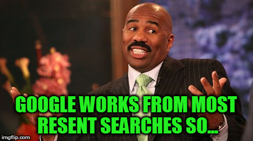 GOOGLE WORKS FROM MOST RESENT SEARCHES SO... | made w/ Imgflip meme maker