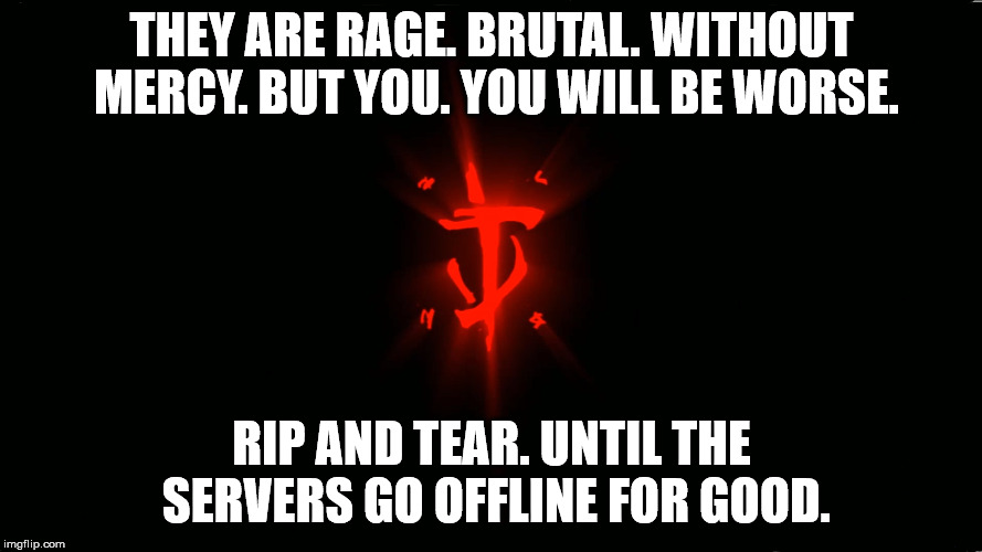 THEY ARE RAGE. BRUTAL. WITHOUT MERCY. BUT YOU. YOU WILL BE WORSE. RIP AND TEAR. UNTIL THE SERVERS GO OFFLINE FOR GOOD. | image tagged in doom,video games | made w/ Imgflip meme maker