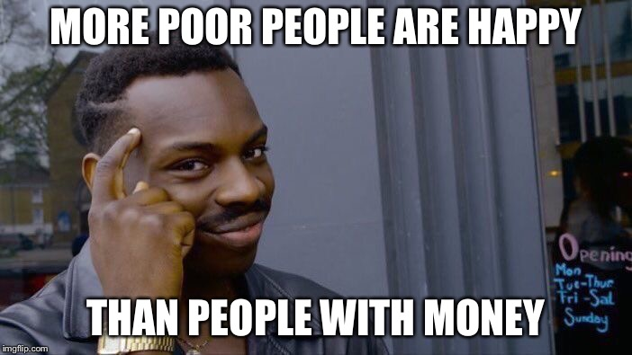 Roll Safe Think About It Meme | MORE POOR PEOPLE ARE HAPPY THAN PEOPLE WITH MONEY | image tagged in memes,roll safe think about it | made w/ Imgflip meme maker