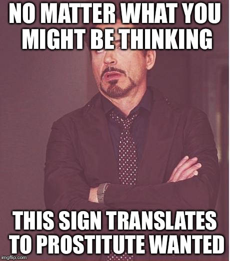 Face You Make Robert Downey Jr Meme | NO MATTER WHAT YOU MIGHT BE THINKING THIS SIGN TRANSLATES TO PROSTITUTE WANTED | image tagged in memes,face you make robert downey jr | made w/ Imgflip meme maker