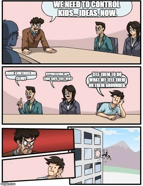 Boardroom Meeting Suggestion Meme | WE NEED TO CONTROL KIDS... IDEAS. NOW. MIND CONTROLLING CANDY HYPNOTIZING APP THAT SAYS 'FREE WIFI' TELL THEM TO DO WHAT WE TELL THEM OR THE | image tagged in memes,boardroom meeting suggestion | made w/ Imgflip meme maker